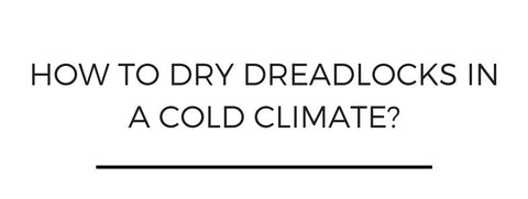 How to dry dreadlocks in a cold climate?