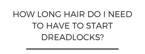 How long hair do I need to have to start dreadlocks?
