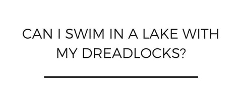 Can I swim in a lake with my dreadlocks?