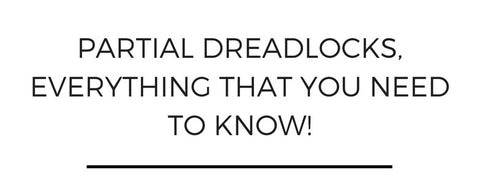 Partial dreadlocks, everything that you need to know!
