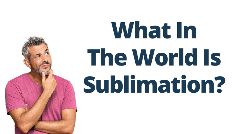What In The World Is Sublimation?