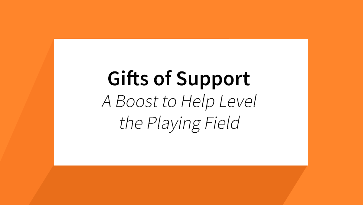 Gifts of Support - A Boost to Help Level the Playing Field