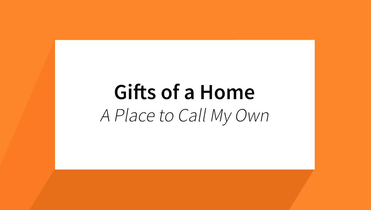 Gifts of a Home – A Place to Call My Own