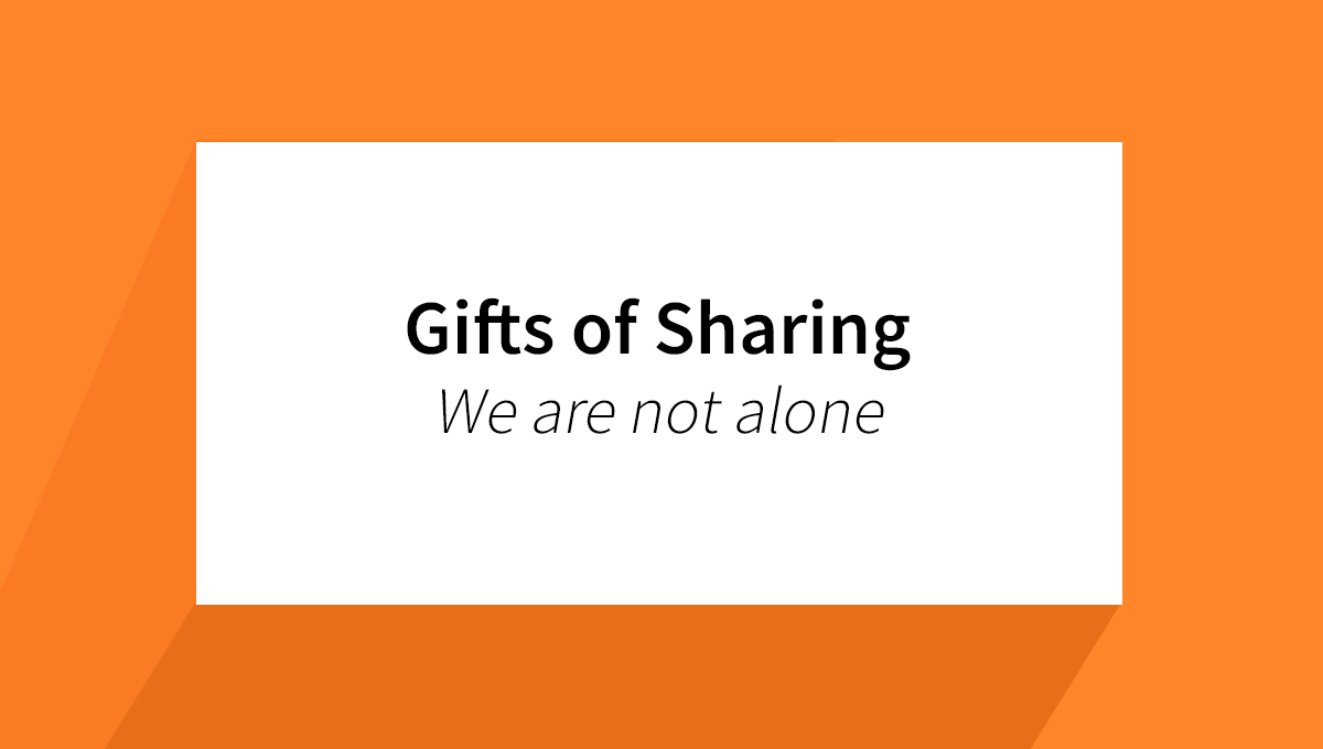Gifts of Sharing – We are not alone