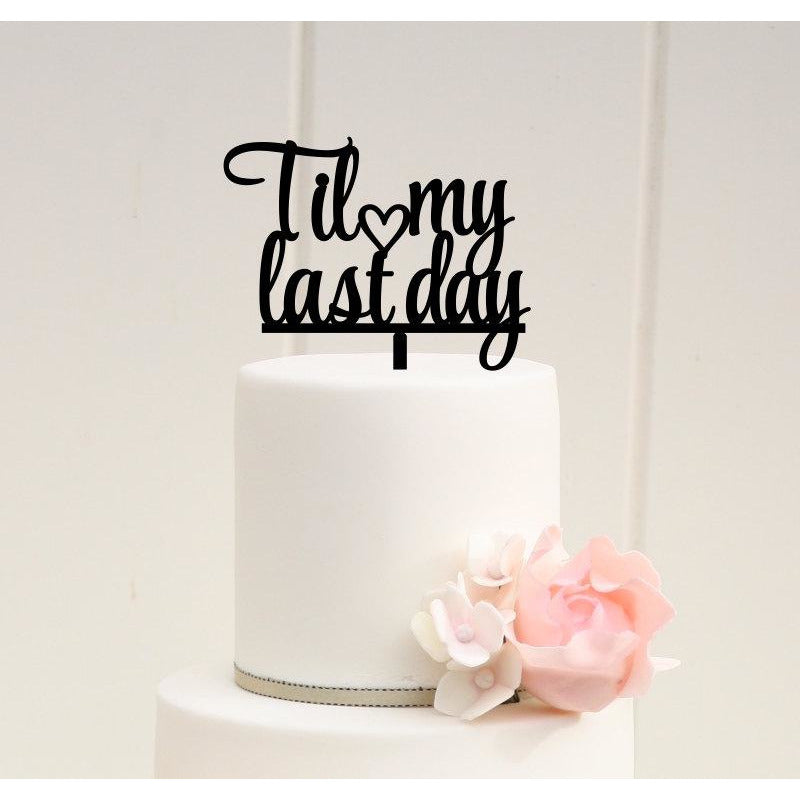 Til My Last Day Wedding Cake Topper - Anniversary Party Bridal Shower or Engagement Party Cake Topper