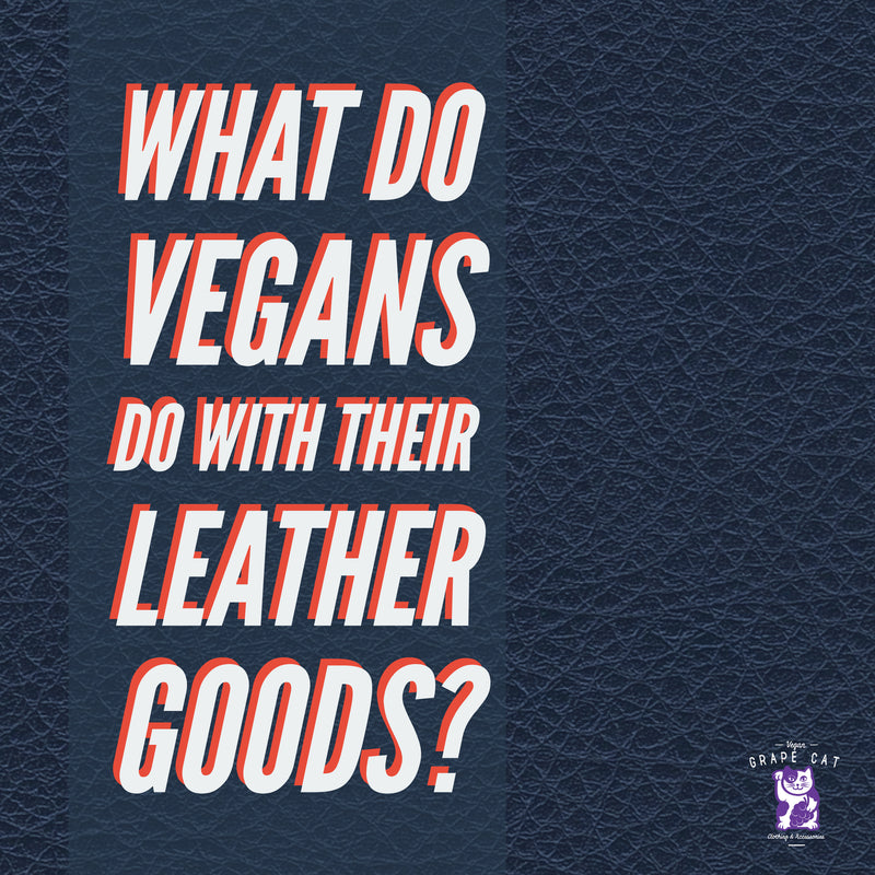 What do vegans do with their leather goods?