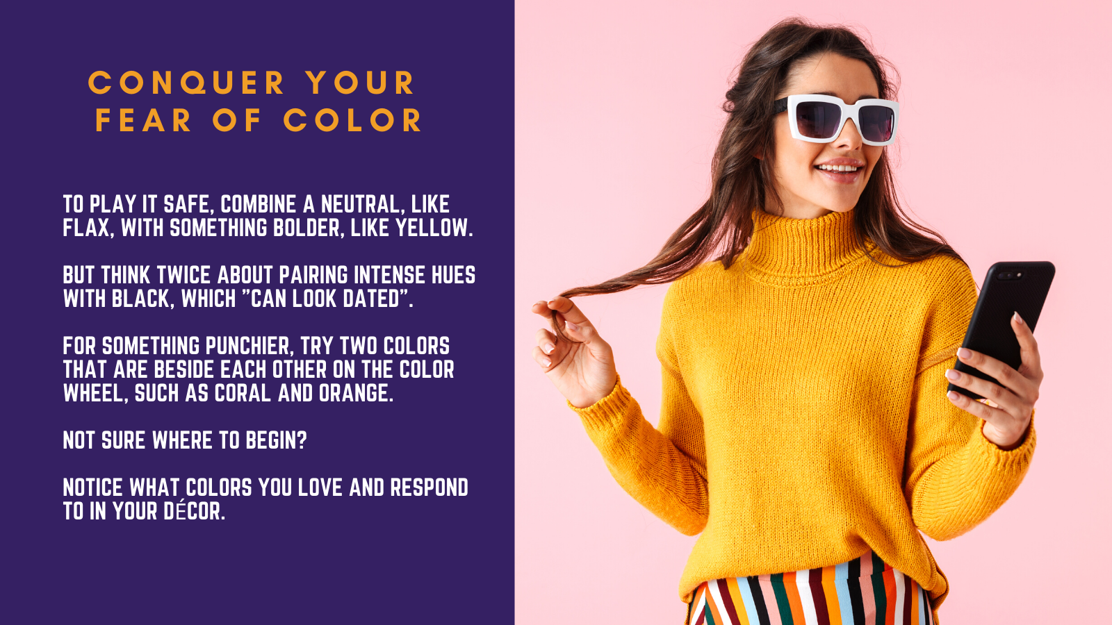 """To play it safe, combine a neutral, like flax, with something bolder, like yellow.   But think twice about pairing intense hues with black, which """"can look dated"""".   For something punchier, try two colors that are beside each other on the color wheel, such as coral and orange.   Not sure where to begin?  Notice what colors you love and respond to in your décor."""