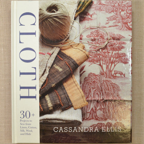 Cloth: 30+ Projects to Sew from Linen, Cotton, Silk, Wool, and Hide