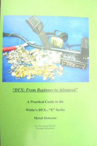"Books - ""DFX: From Beginner To Advanced"" A Practical Guide To The White's DFX ""E"" Series Metal Detector"
