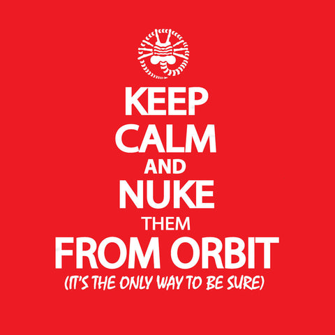Keep Calm and Nuke them From Orbit <br> (It's the only way to be sure)