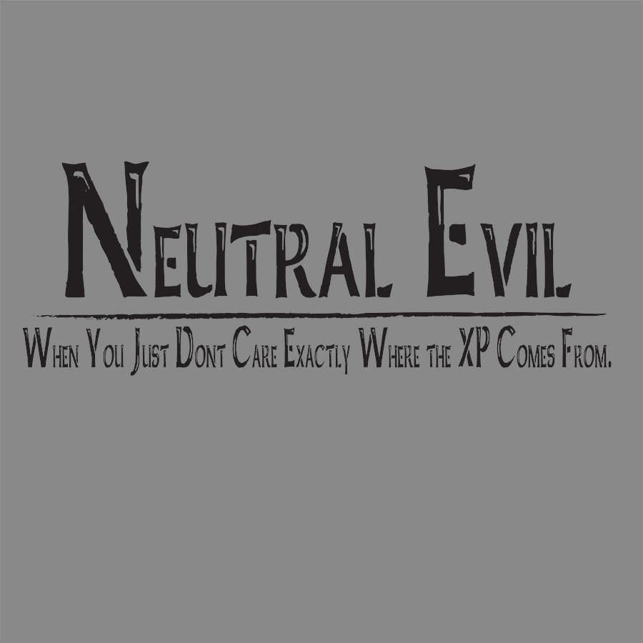 Neutral Evil -When You Just Don't Care Exactly Where the XP Comes From