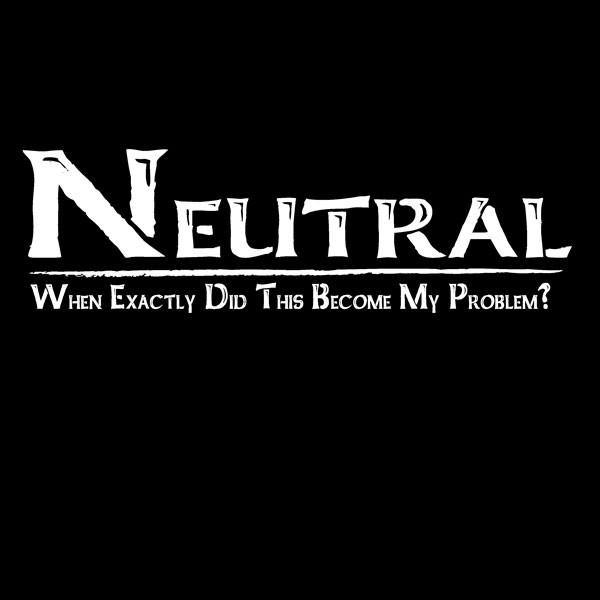 Neutral -When Exactly Did This Become My Problem?