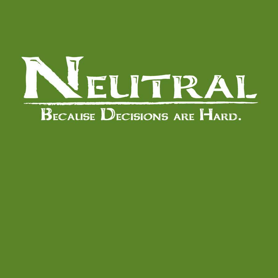 Neutral -Because decisions are Hard