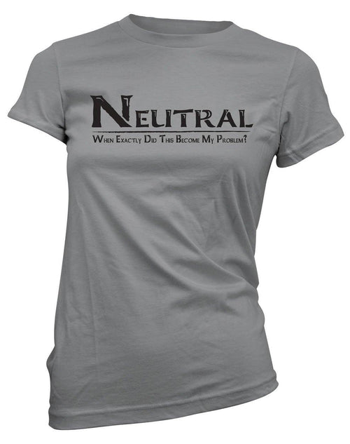 Neutral: When exactly did this become my problem? -Women's Tee