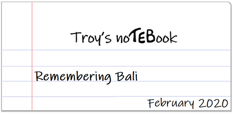 Troy's noTEBook Remembering Bali February 2020