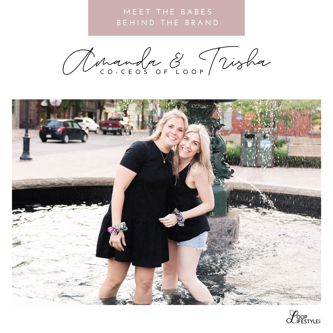Meet the Babes Behind the Brand: Amanda & Trisha, Co-CEO's of LOOP