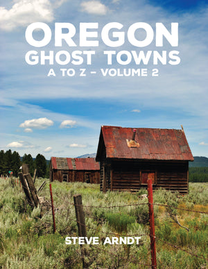 Oregon Ghost Towns A to Z – Volume 2