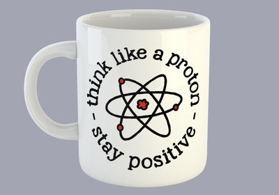 Think Like A Proton, Stay Positive - Mug