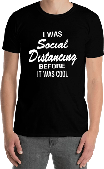 I Was Social Distancing Before it Was Cool - Tee Shirt - Sweat Shirt - Hoodie