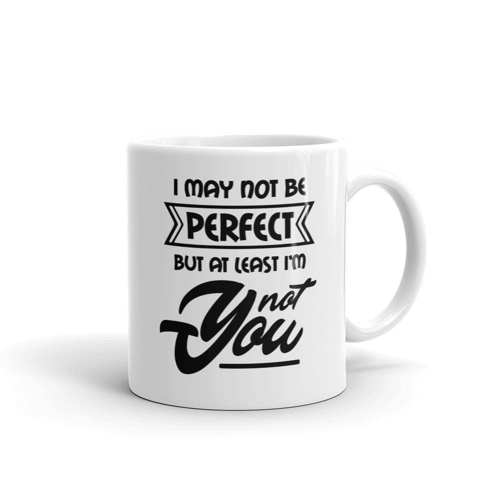 I may not be perfect but at least I'm not you