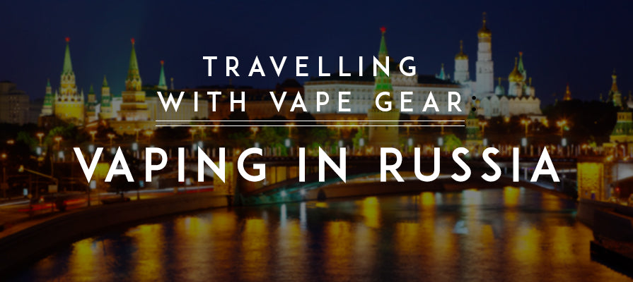 Travelling with Vape Gear: Vaping in Russia