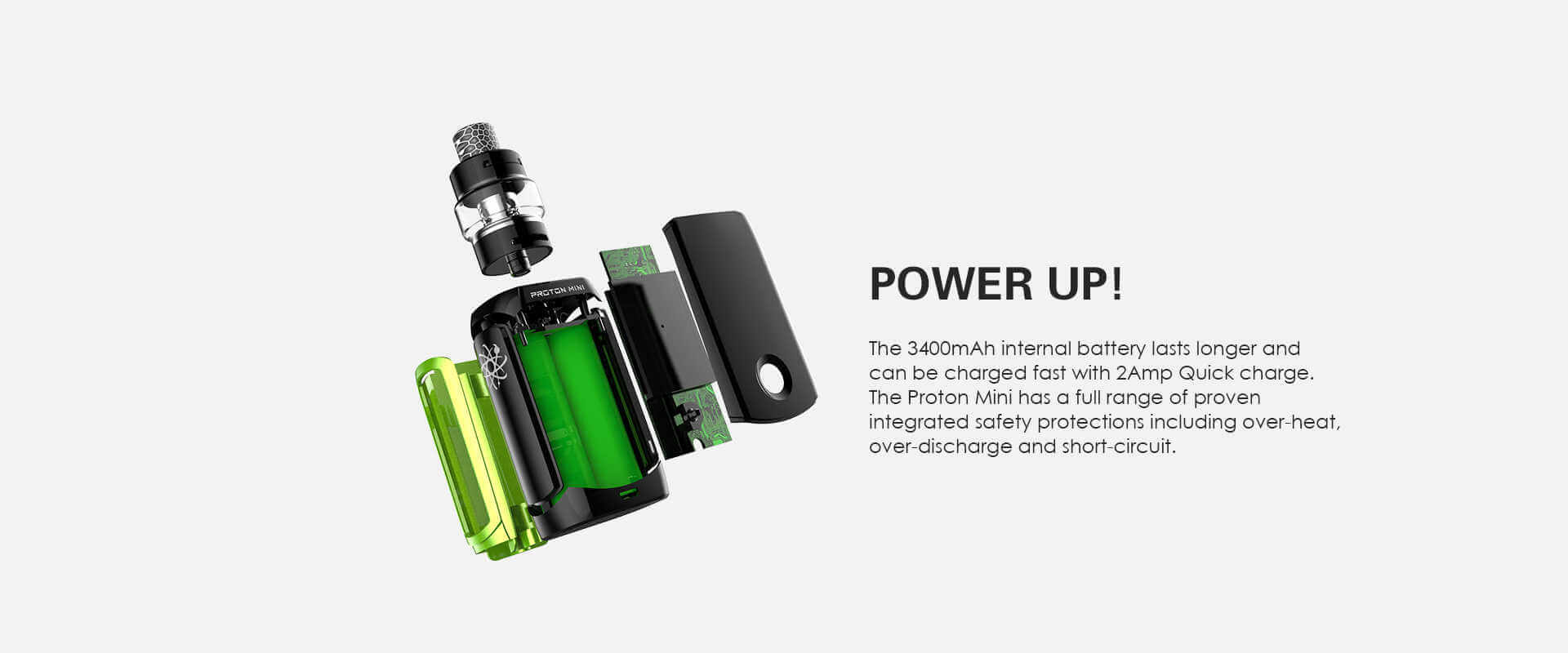 The Proton Mini Mod has an internal 3400mAh built in battery.