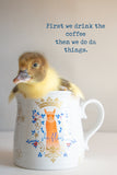 First we drink the coffee, then we do the things... ( baby duck)