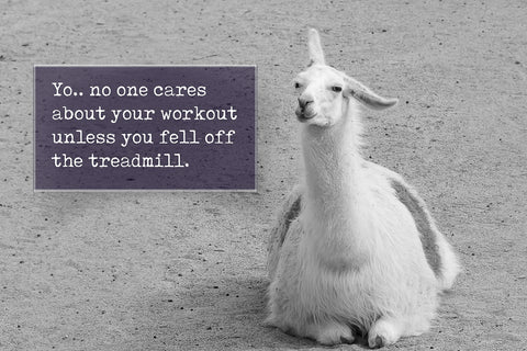 Yo. No one cares about your workout unless you fell off the treadmill.