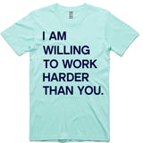 LW (Unisex) - I am Willing to Work Harder Than You