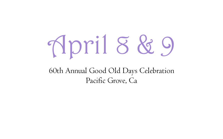April 8&9. 60th Annual Good Old Days Celebration. Pacific Grove California.