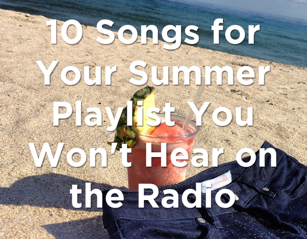 10 Songs for Your Summer Playlist You Won't Hear on the Radio