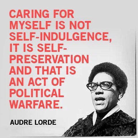 """audre lorde quote """"caring for myself is not self-indulgence, it is self-preservation and that is an act of political warfare."""