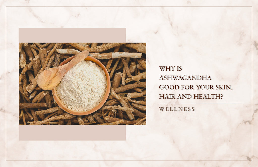 Why Is Ashwagandha Good For Your Skin, Hair And Health?