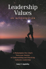 Leadership Values: An Introspection: A Philadelphia Fire Chief's Forty-Year Journey to Understanding and Practicing Authentic Leadership