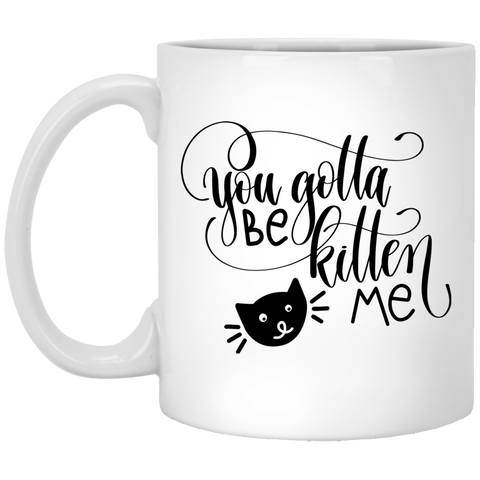 You Gotta Be Kitten Me White Mug