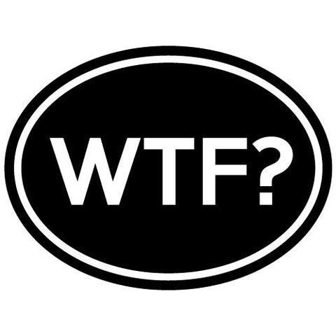 "CAR - OVAL - WTF ""What the F**K"" - Car Vinyl Decal Sticker - (6""w x 4.5""h) (Color Choices)"