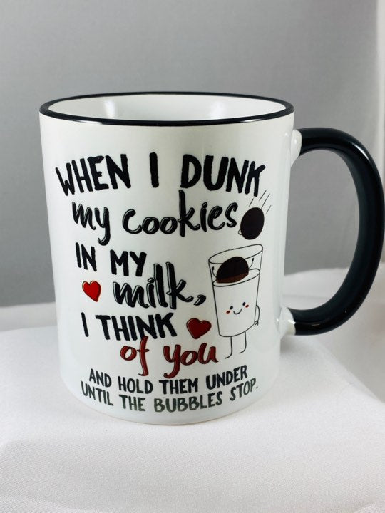 When I Dunk My Cookies In My Milk I Think Of You and Hold Them Under Until The Bubbles Stop Ceramic Coffee Mug