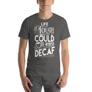 Life is tough but it could be DECAF - T-Shirt