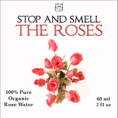 Stop and Smell the Roses - 100% Pure Organic Rose Water