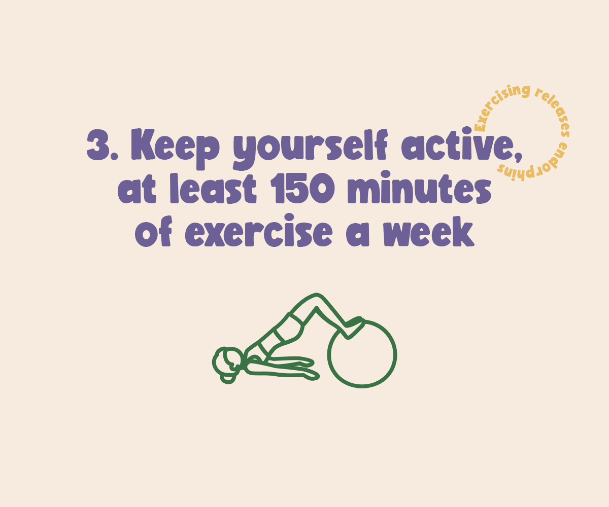 Keep yourself active, at least 150 minutes of exercise a week