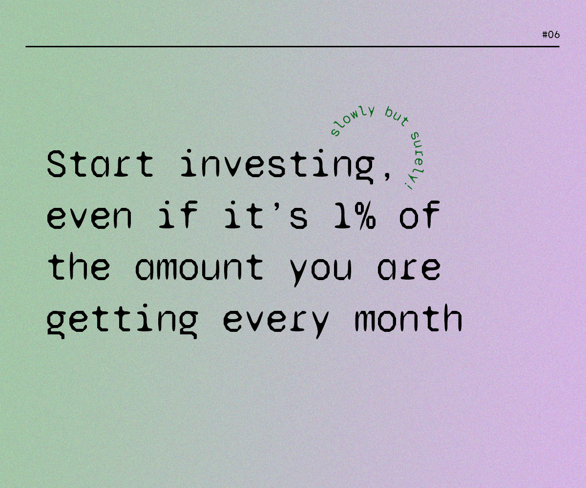 Start investing, even if it's 1% of the amount you are getting every month
