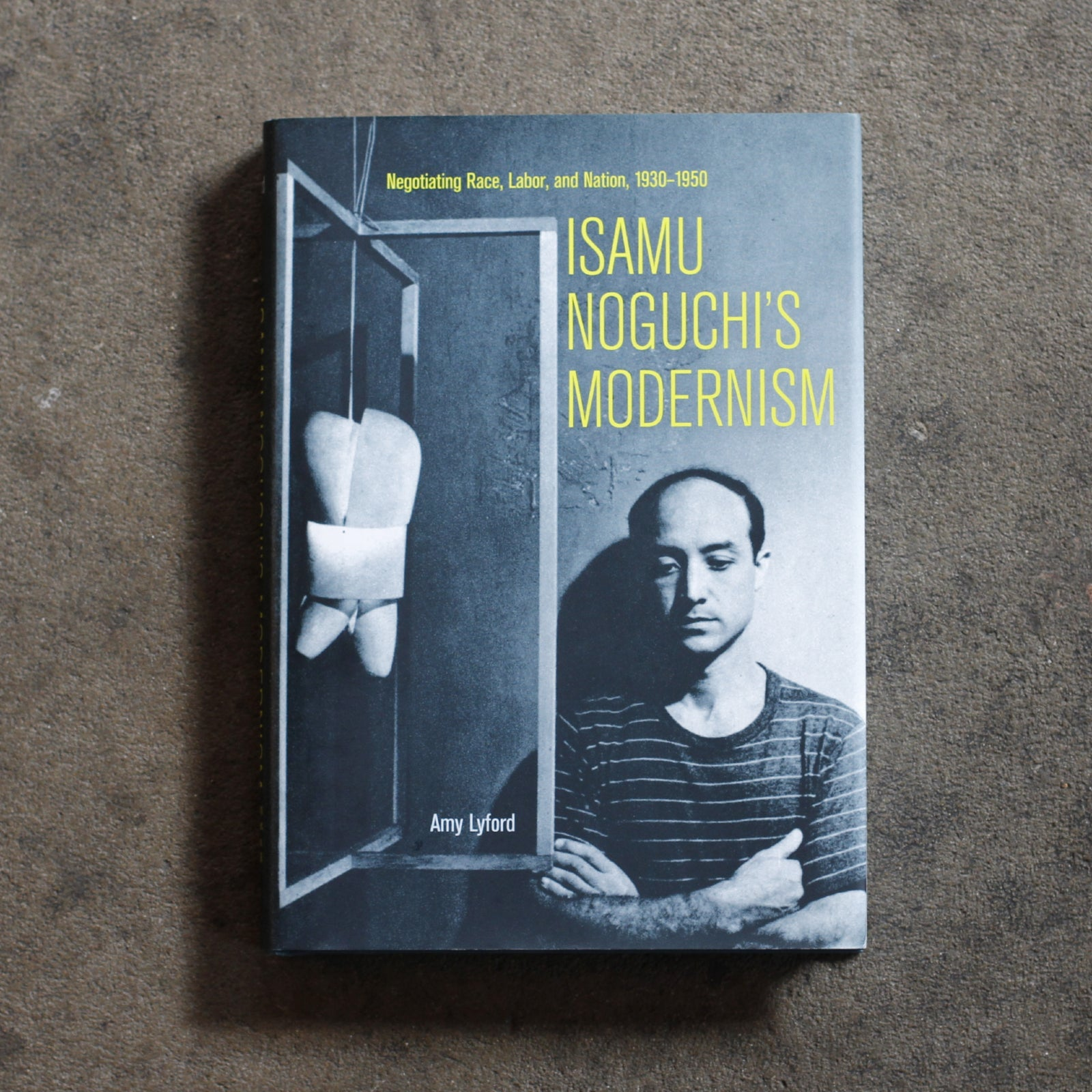 Isamu Noguchi's Modernism: Negotiating Race, Labor, and Nation, 1930–1950