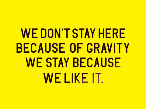 We don't stay here because of gravity we stay because we like it