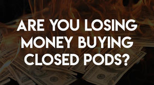 Are You Losing Money Buying Closed Pods?