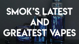 SMOK's Latest and Greatest Vapes
