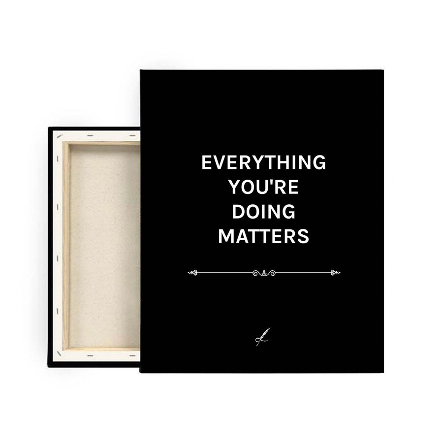 A black, luxurious canvas print by Lowly Lyricist. A meaningful quote that reads: Everything you're doing matters. Minimalistic, fine artist materials designed to compliment any home or work space. 450GSM | Multiple textures available.