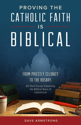 Proving the Catholic Faith is Biblical: From Priestly Celibacy to the Rosary: 80 Short Essays Explaining the Biblical Basis of Catholicism