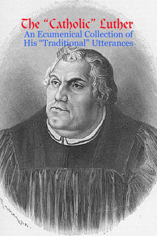 "The ""Catholic"" Luther : An Ecumenical Collection of His ""Traditional"" Utterances"