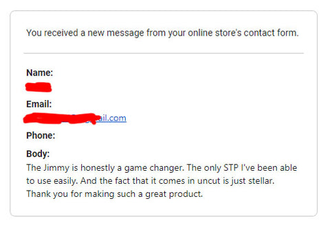 "Review of Jimmy stp,""The Jimmy is honestly a game changer. The only STP I've been able to use easily. And the fact that it comes in uncut is just stellar. Thank you for making such a great product."""