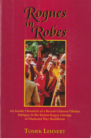 Rogues in Robes - An Inside Chronicle of a Recent Chinese-Tibetan Intrigue in the Karma Kagyu Lineage of Diamond Way Buddhism